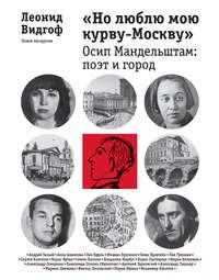 Видгоф, Леонид  - «Но люблю мою курву-Москву». Осип Мандельштам: поэт и город