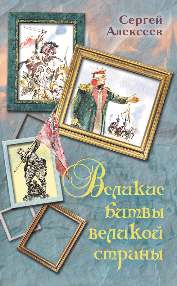 Великие битвы великой страны - Сергей Петрович Алексеев