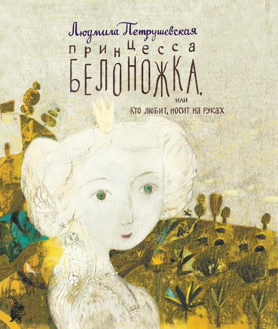 Принцесса Белоножка, или Кто любит, носит на руках - Людмила Петрушевская