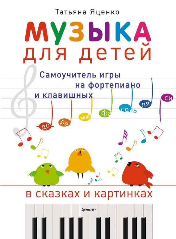 Музыка для детей. Самоучитель игры на фортепиано и клавишных в сказках и картинках - Татьяна Яценко