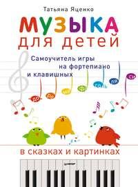Яценко, Татьяна  - Музыка для детей. Самоучитель игры на фортепиано и клавишных в сказках и картинках