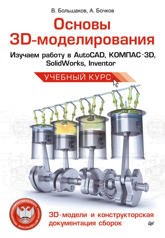 Основы 3D-моделирования. Изучаем работу в AutoCAD, КОМПАС-3D, SolidWorks, Inventor - В. П. Большаков