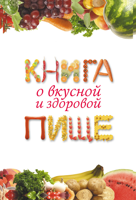 Екатерина Геннадьевна Капранова Книга о вкусной и здоровой пище алла погожева основы вкусной и здоровой пищи как научиться сочетать продукты правильно isbn 978 5 699 94499 6
