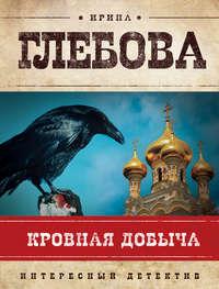 Глебова, Ирина  - Кровная добыча