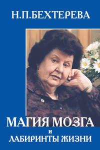 Бехтерева, Наталья  - Магия мозга и лабиринты жизни