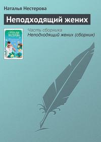 Нестерова, Наталья  - Неподходящий жених (сборник)