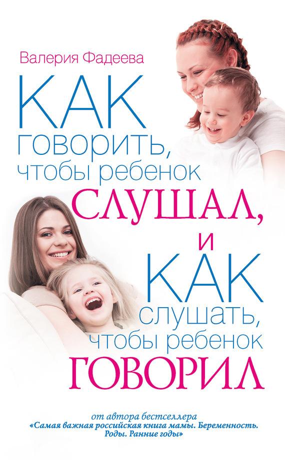 Скачать Как говорить, чтобы ребенок слушал, и как слушать, чтобы ребенок говорил бесплатно Валерия Фадеева