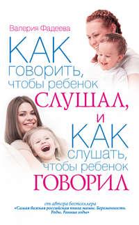 Фадеева, Валерия  - Как говорить, чтобы ребенок слушал, и как слушать, чтобы ребенок говорил