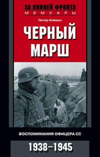 Нойман, Петер  - Черный марш. Воспоминания офицера СС. 1938-1945