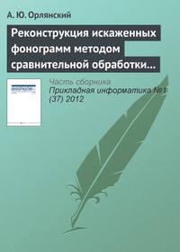 Орлянский, А. Ю.  - Реконструкция искаженных фонограмм методом сравнительной обработки текущего и эталонного графических образов