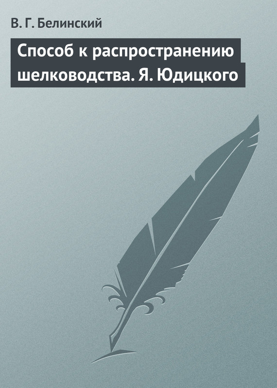 Виссарион Григорьевич Белинский Способ к распространению шелководства. Я. Юдицкого