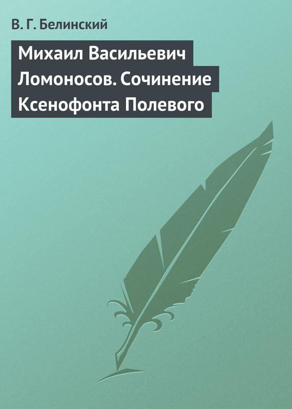 Скачать Михаил Васильевич Ломоносов. Сочинение Ксенофонта Полевого бесплатно В. Г. Белинский