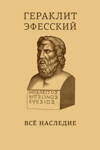 Эфесский, Гераклит  - Все наследие. На языках оригинала и в русском переводе. Краткое издание