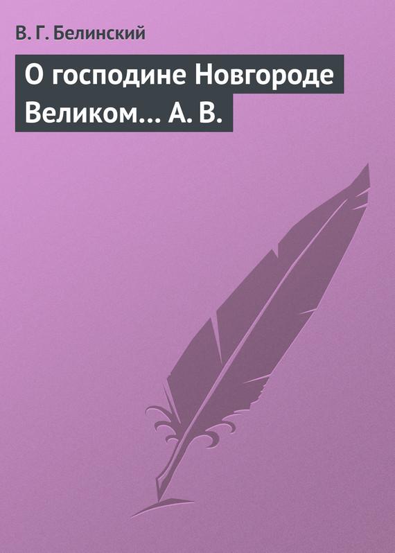 Виссарион Григорьевич Белинский О господине Новгороде Великом… А. В.