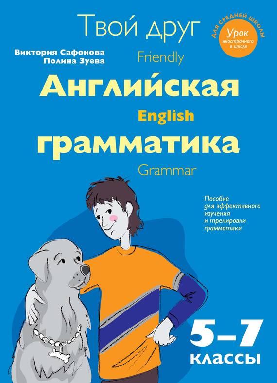 Твой друг – английская грамматика. Пособие для эффективного изучения и тренировки грамматики в средней школе. 5-7 классы - В. В. Сафонова