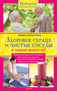 Капустина, Ирина  - Здоровое сердце и чистые сосуды в любом возрасте!