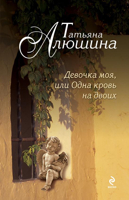 Девочка моя, или Одна кровь на двоих - Татьяна Алюшина
