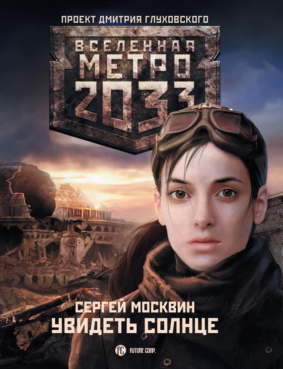 Сергей Москвин Метро 2033: Увидеть солнце сергей семенов метро 2033 о чем молчат выжившие сборник