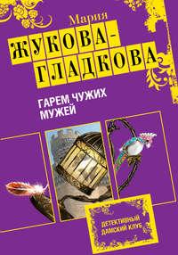 Жукова-Гладкова, Мария  - Гарем чужих мужей