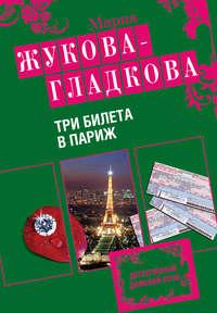 Жукова-Гладкова, Мария  - Три билета в Париж