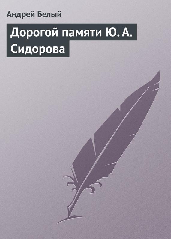 Андрей Белый Дорогой памяти Ю.А.Сидорова