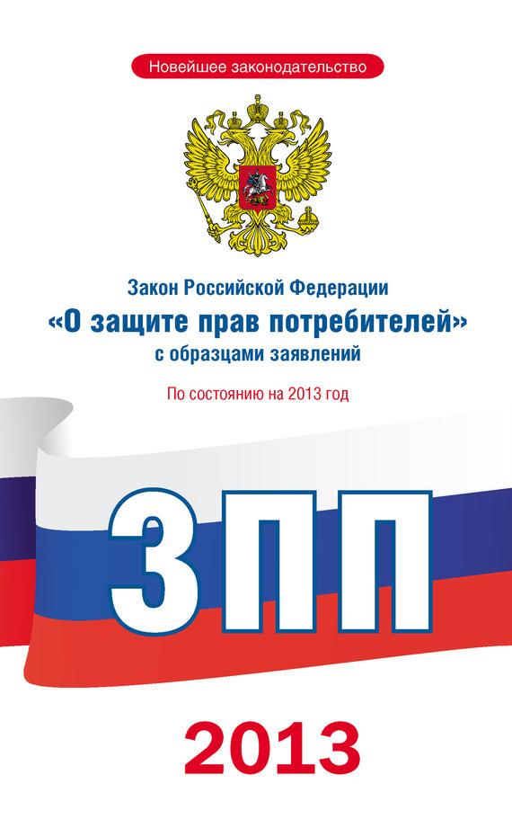 Коллектив авторов Закон Российской Федерации «О защите прав потребителей» с образцами заявлений: по состоянию на 2013 год