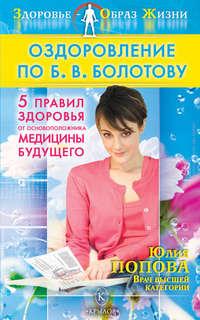 Попова, Юлия  - Оздоровление по Б. В. Болотову: Пять правил здоровья от основоположника медицины будущего