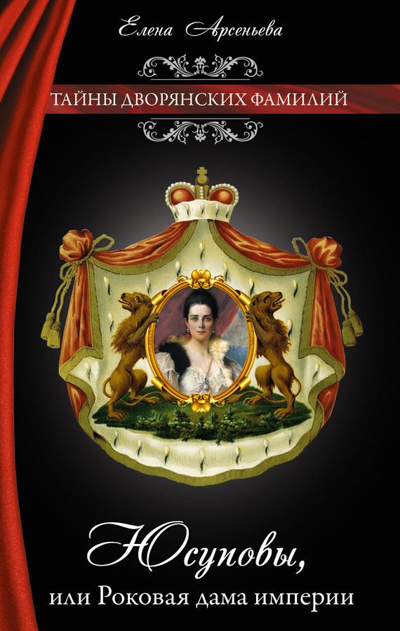 Елена Арсеньева Юсуповы, или Роковая дама империи роковое наследство