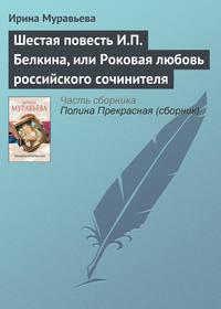 - Шестая повесть И.П. Белкина, или Роковая любовь российского сочинителя