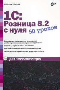 Гладкий, Алексей  - 1С:Розница 8.2 с нуля. 50 уроков для начинающих