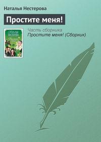 Нестерова, Наталья  - Простите меня! (Сборник)