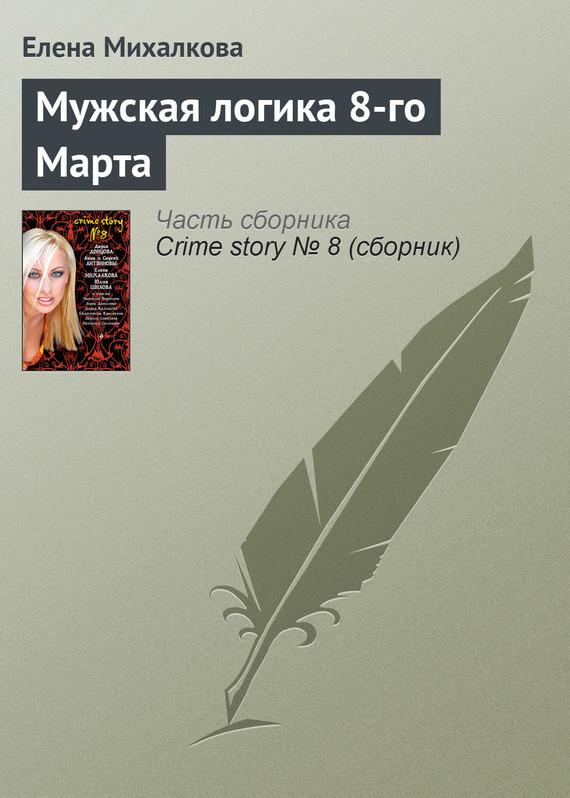 Елена Михалкова Мужская логика 8-го Марта михалкова елена ивановна михалкова под комплект настоящий детектив