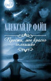 Файн, Александр  - Прости, мое красно солнышко (сборник)
