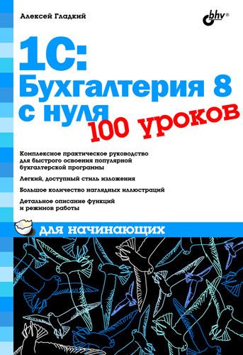 Алексей Гладкий 1С: Бухгалтерия 8 с нуля. 100 уроков для начинающих 1 с бухгалтерия 8