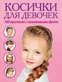 Отсутствует - Косички для девочек. 100 причесок с пошаговыми фото
