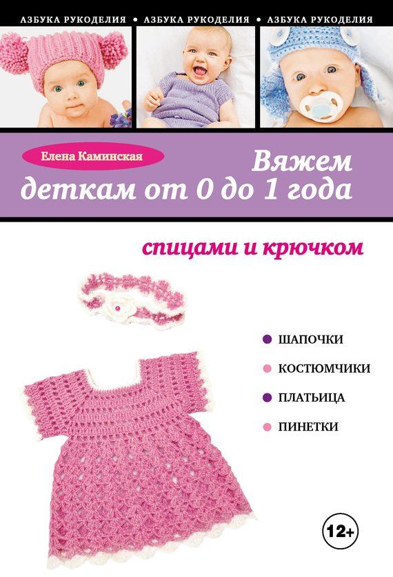 Вяжем деткам от 0 до 1 года спицами и крючком - Елена Анатольевна Каминская