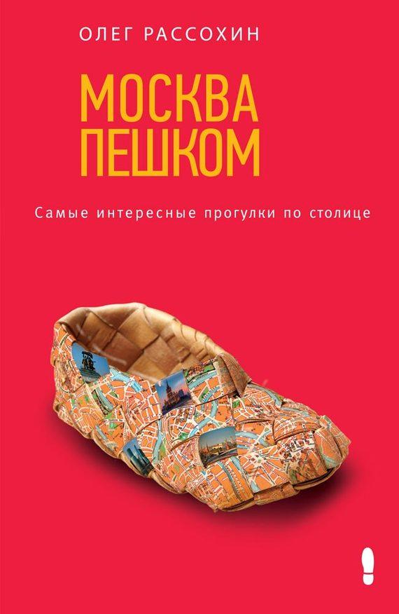 Москва пешком. Самые интересные прогулки по столице - Олег Рассохин