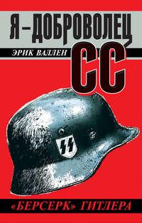 Валлен, Эрик  - Я – доброволец СС. «Берсерк» Гитлера