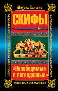 Елисеев, Михаил  - Скифы. «Непобедимые и легендарные»