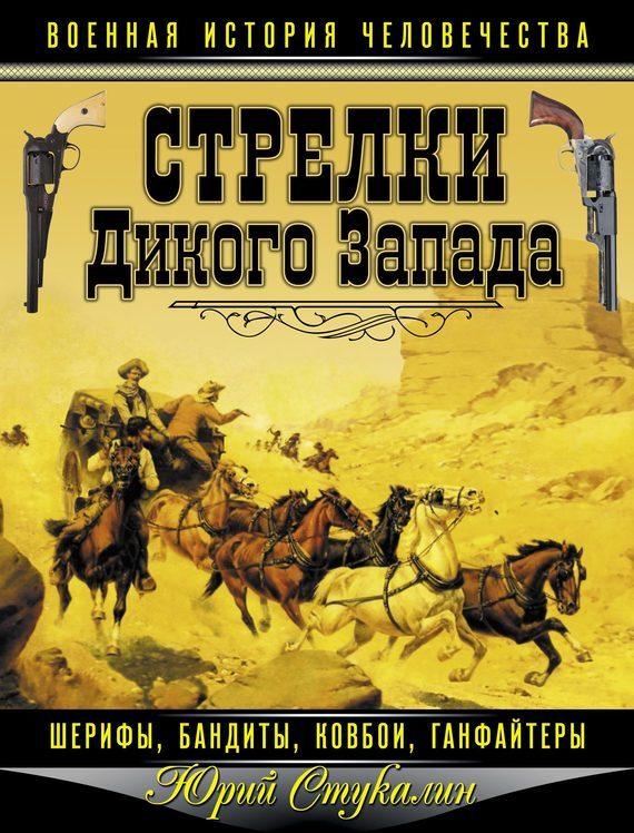 Юрий Стукалин Стрелки Дикого Запада – шерифы, бандиты, ковбои, «ганфайтеры» индейцы и ковбои