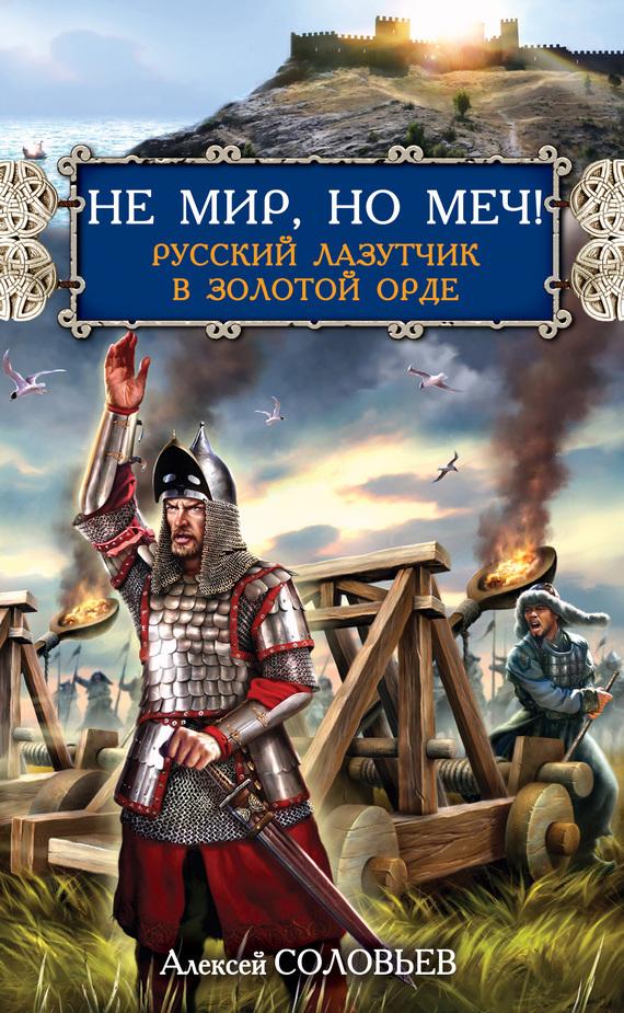 Не мир, но меч! Русский лазутчик в Золотой Орде - Алексей Соловьев