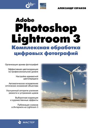 Александр Сераков Adobe Photoshop Lightroom 3. Комплексная обработка цифровых фотографий коллектив авторов adobe photoshop lightroom 5 официальный учебный курс