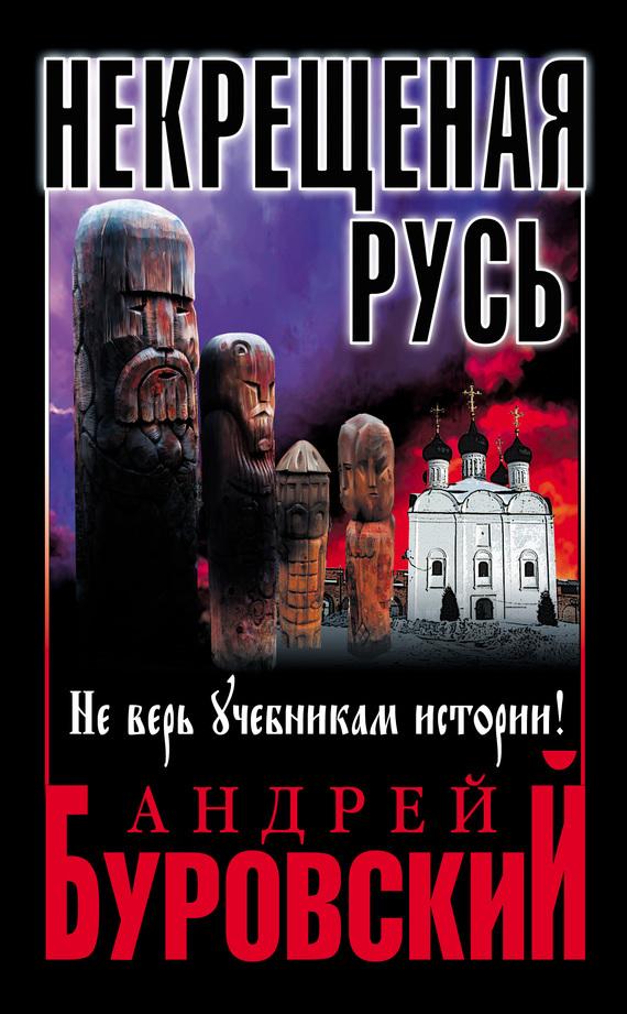 Андрей Буровский - Некрещеная Русь. Не верь учебникам истории!