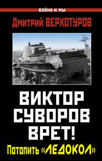 Верхотуров, Дмитрий  - Виктор Суворов врет! Потопить «Ледокол»