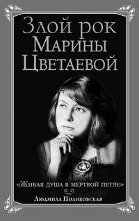 Поликовская, Людмила  - Злой рок Марины Цветаевой. «Живая душа в мертвой петле…»