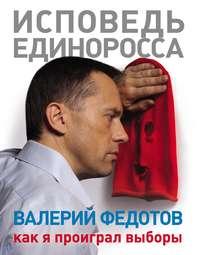 Федотов, Валерий  - Исповедь единоросса. Как я проиграл выборы