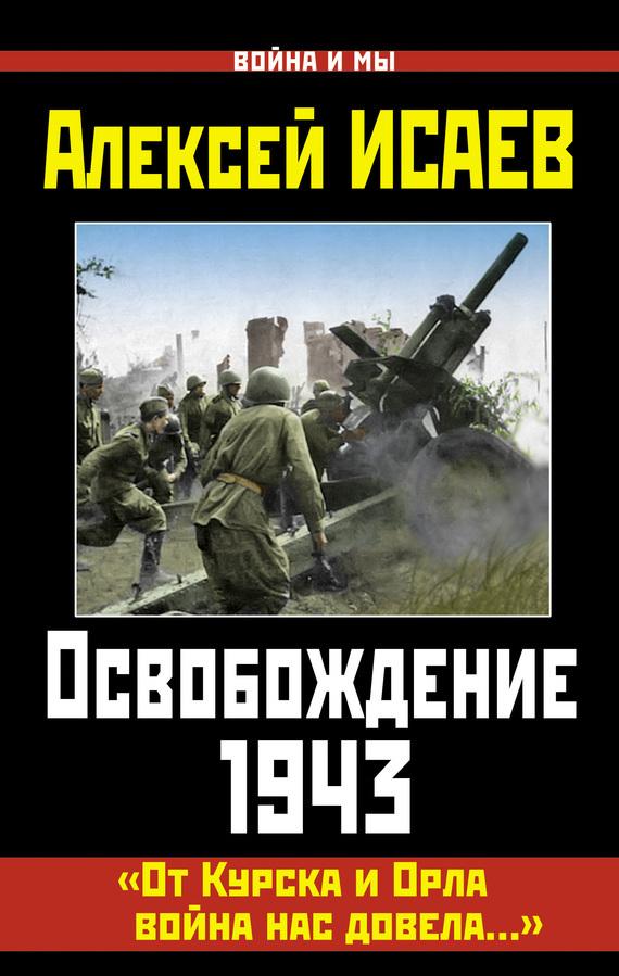 Алексей Исаев Освобождение 1943. «От Курска и Орла война нас довела…»