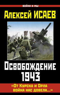 Исаев, Алексей  - Освобождение 1943. «От Курска и Орла война нас довела…»