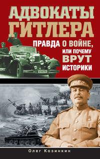 Козинкин, Олег  - Адвокаты Гитлера. Правда о войне, или Почему врут историки