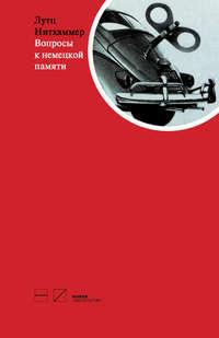 Нитхаммер, Лутц  - Вопросы к немецкой памяти. Статьи по устной истории